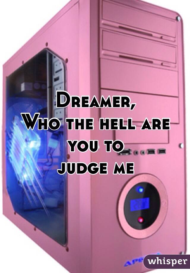 Dreamer, Who the hell are you to judge me