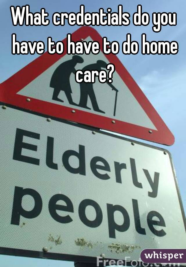 What credentials do you have to have to do home care?