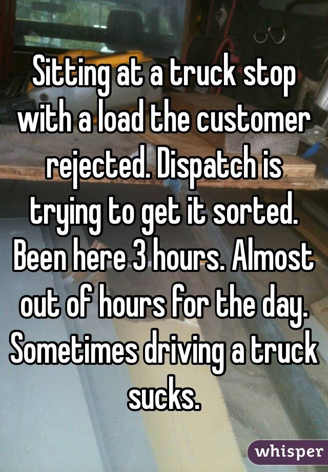 Sitting at a truck stop with a load the customer rejected. Dispatch is trying to get it sorted. Been here 3 hours. Almost out of hours for the day. Sometimes driving a truck sucks.