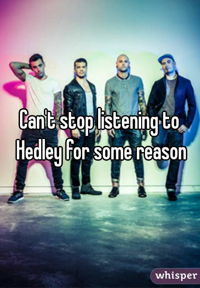Can't stop listening to Hedley for some reason