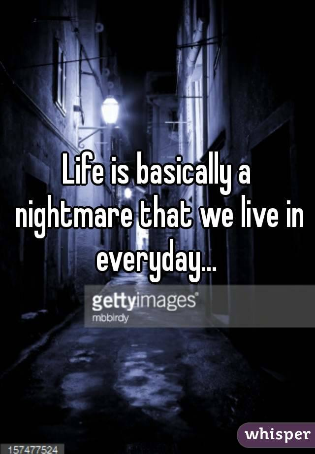 Life is basically a nightmare that we live in everyday...