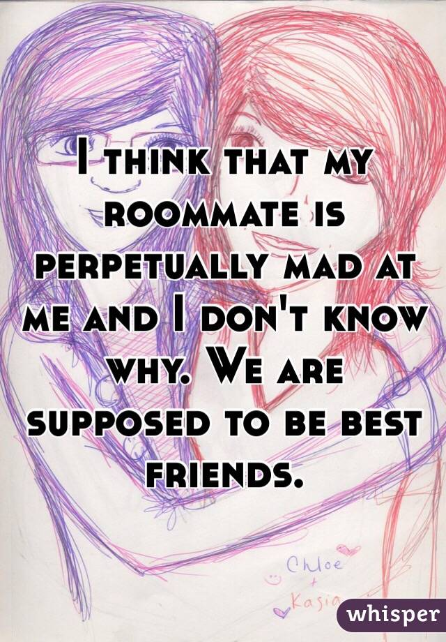I think that my roommate is perpetually mad at me and I don't know why. We are supposed to be best friends.