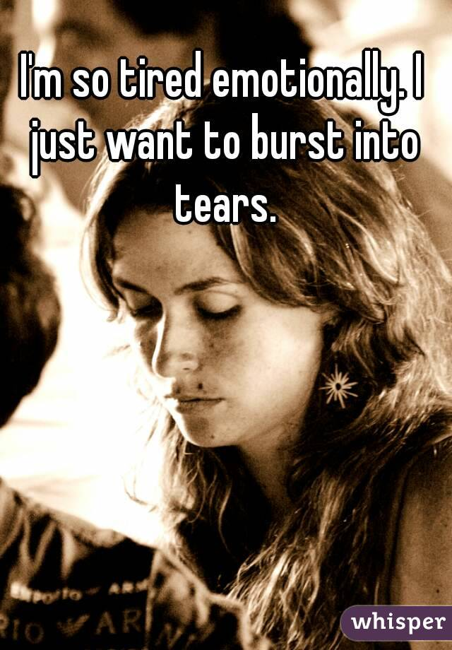 I'm so tired emotionally. I just want to burst into tears.