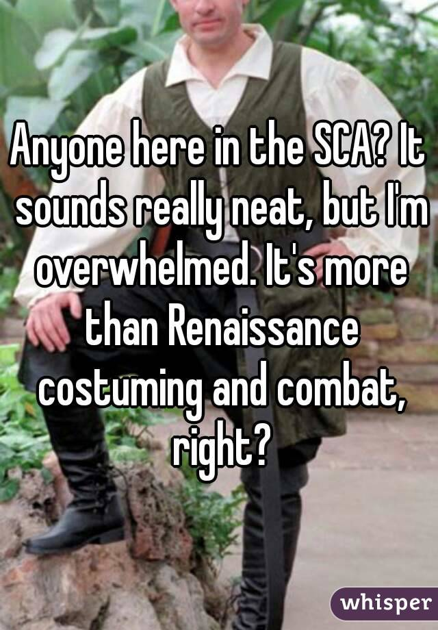 Anyone here in the SCA? It sounds really neat, but I'm overwhelmed. It's more than Renaissance costuming and combat, right?