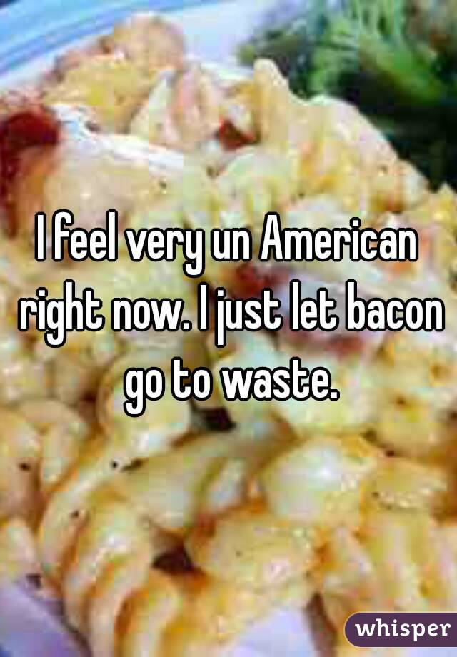 I feel very un American right now. I just let bacon go to waste.