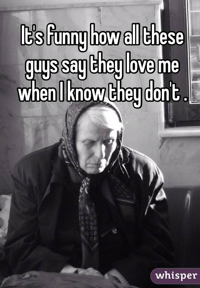 It's funny how all these guys say they love me when I know they don't .