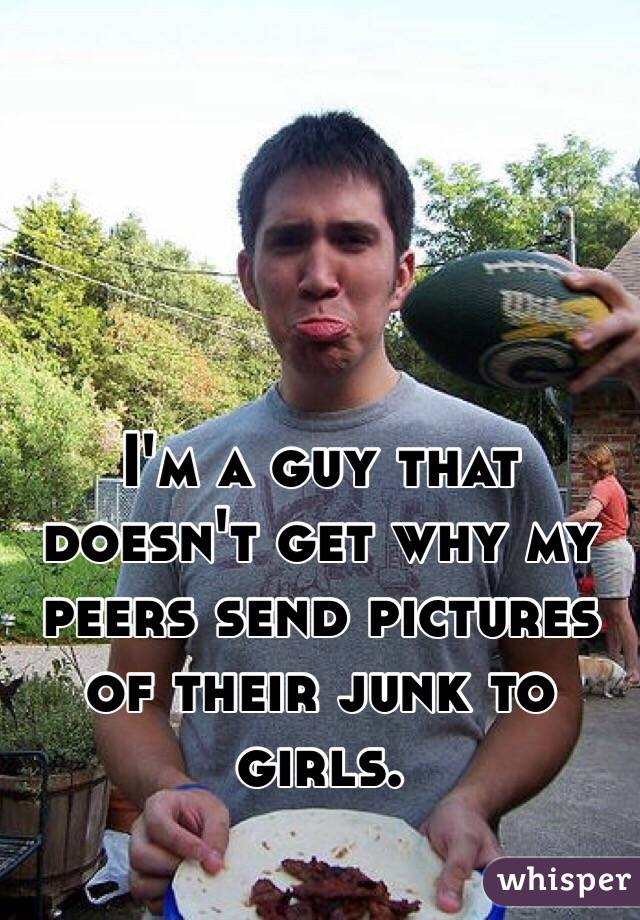 I'm a guy that doesn't get why my peers send pictures of their junk to girls.