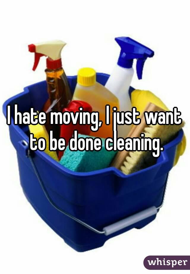 I hate moving, I just want to be done cleaning.