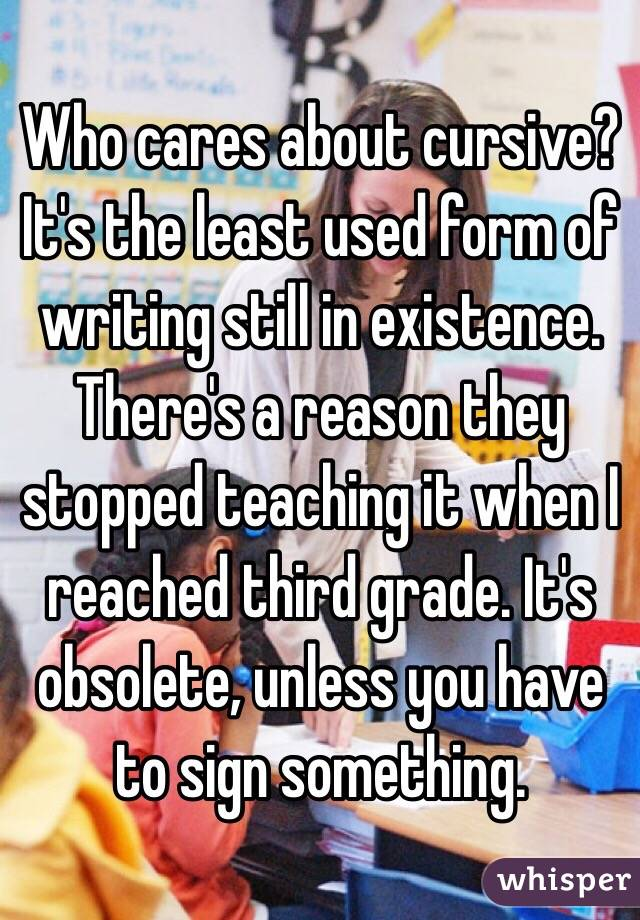 Who cares about cursive? It's the least used form of writing still in existence. There's a reason they stopped teaching it when I reached third grade. It's obsolete, unless you have to sign something.