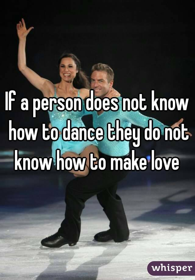 If a person does not know how to dance they do not know how to make love