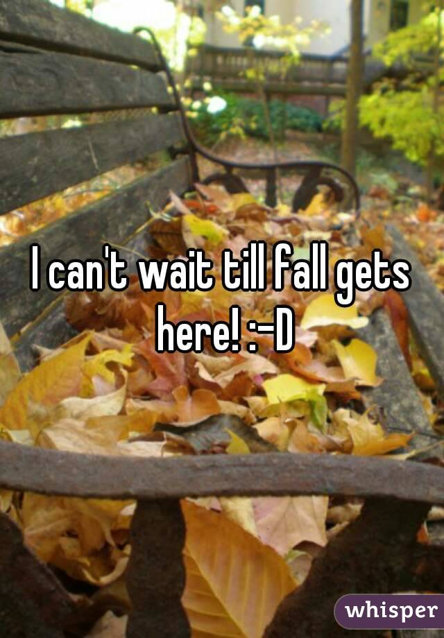 I can't wait till fall gets here! :-D