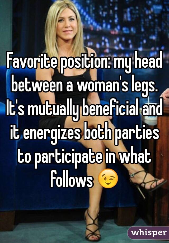 Favorite position: my head between a woman's legs. It's mutually beneficial and it energizes both parties to participate in what follows 😉