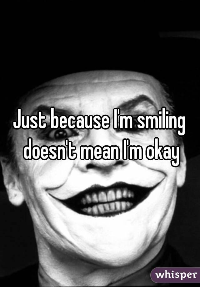 Just because I'm smiling doesn't mean I'm okay
