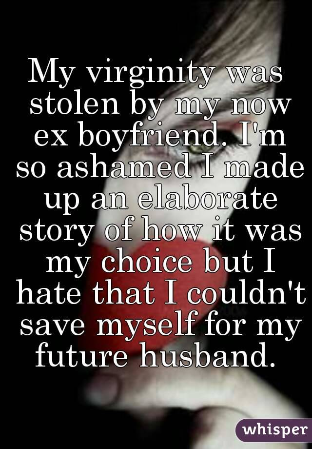 My virginity was stolen by my now ex boyfriend. I'm so ashamed I made up an elaborate story of how it was my choice but I hate that I couldn't save myself for my future husband.