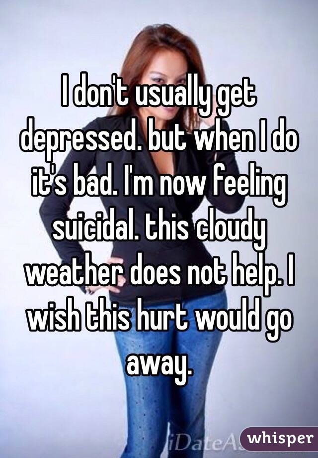 I don't usually get depressed. but when I do it's bad. I'm now feeling suicidal. this cloudy weather does not help. I wish this hurt would go away.
