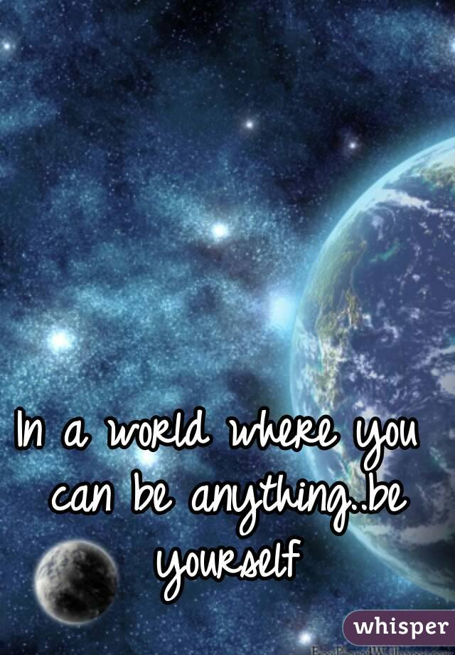 In a world where you can be anything..be yourself
