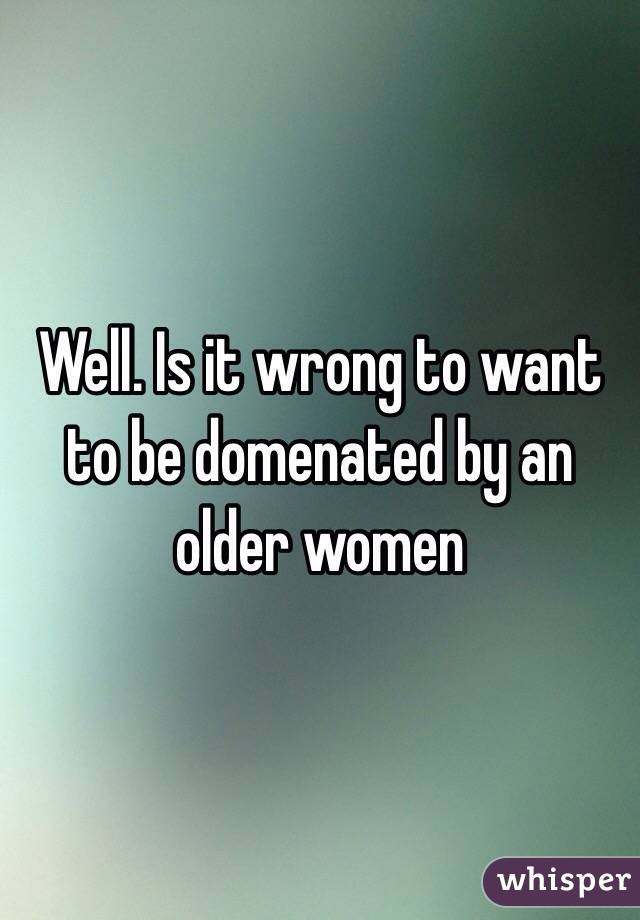 Well. Is it wrong to want to be domenated by an older women