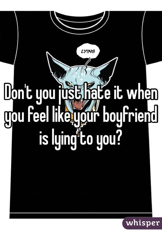 Don't you just hate it when you feel like your boyfriend is lying to you?