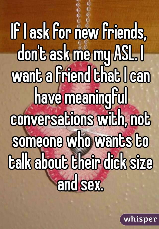 If I ask for new friends, don't ask me my ASL. I want a friend that I can have meaningful conversations with, not someone who wants to talk about their dick size and sex.