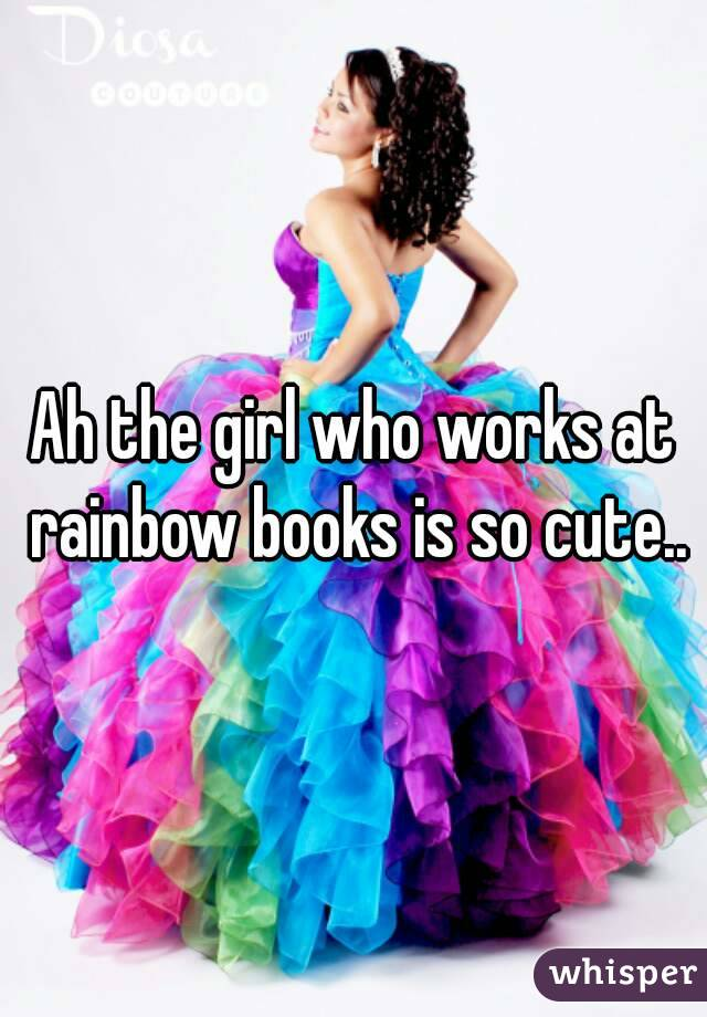 Ah the girl who works at rainbow books is so cute..