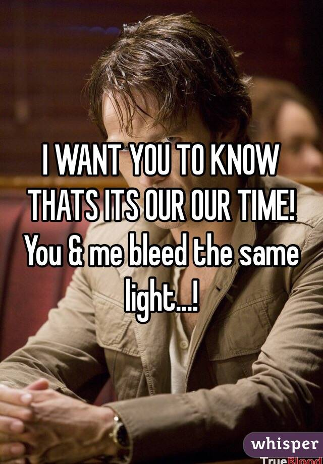 I WANT YOU TO KNOW THATS ITS OUR OUR TIME! You & me bleed the same light...!