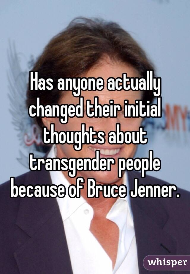 Has anyone actually changed their initial thoughts about transgender people because of Bruce Jenner.