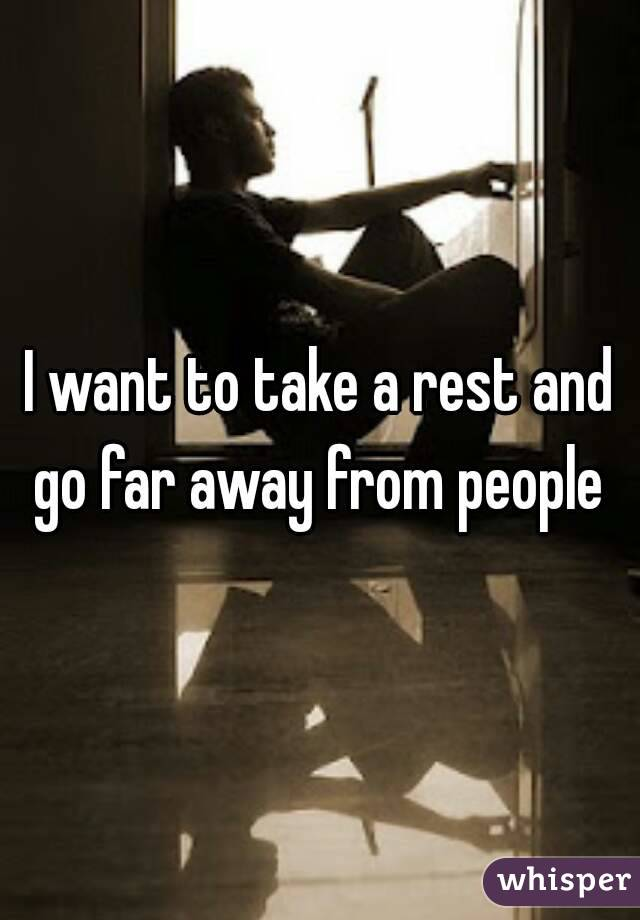I want to take a rest and go far away from people