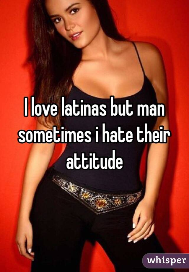 I love latinas but man sometimes i hate their attitude
