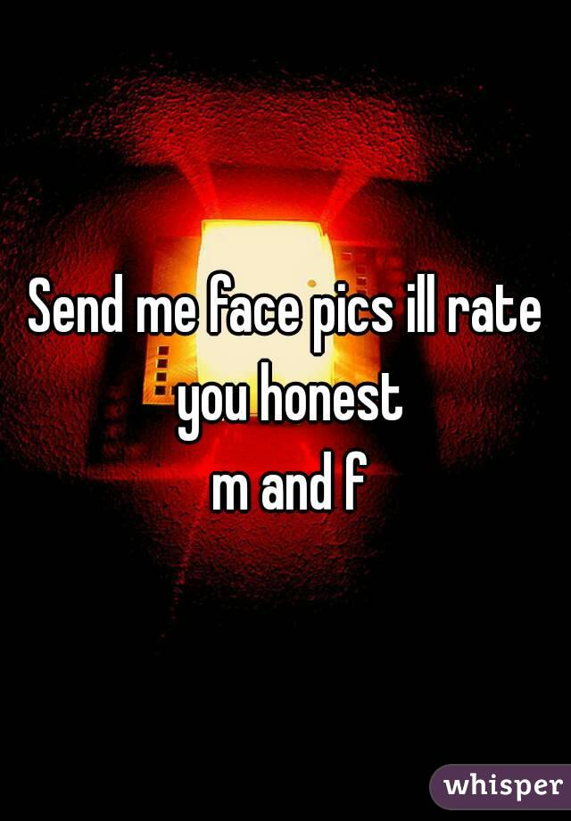 Send me face pics ill rate you honest  m and f
