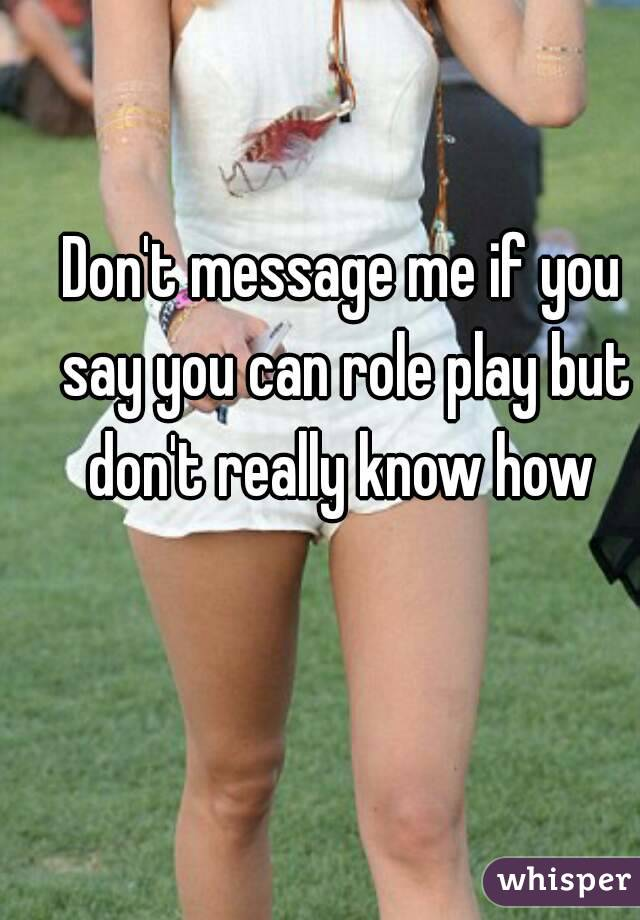 Don't message me if you say you can role play but don't really know how