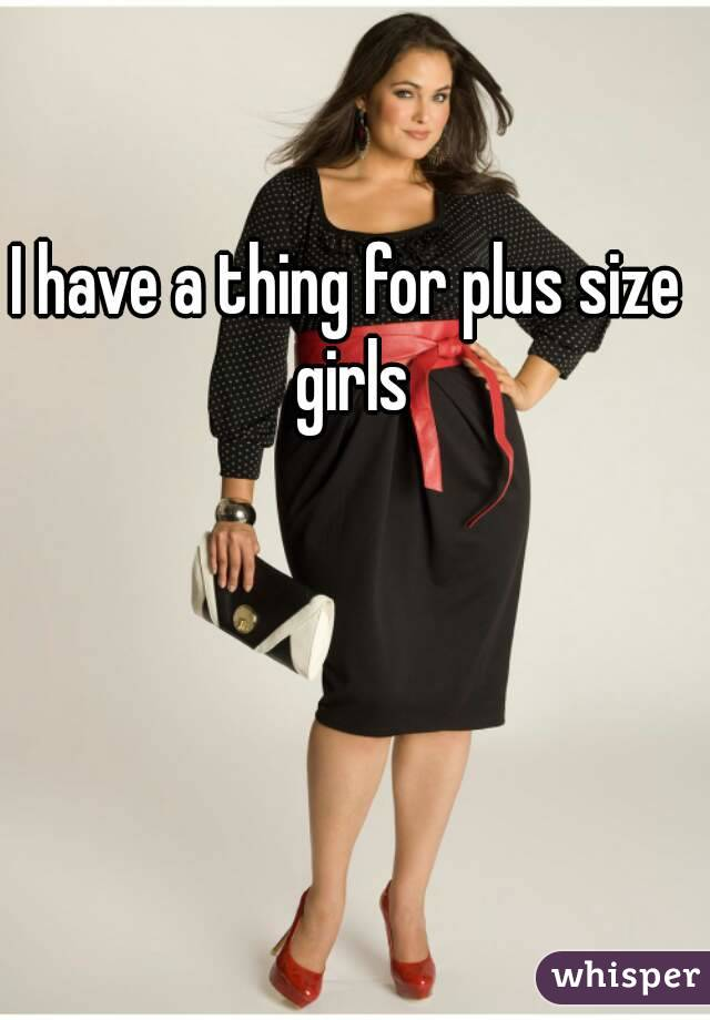 I have a thing for plus size girls