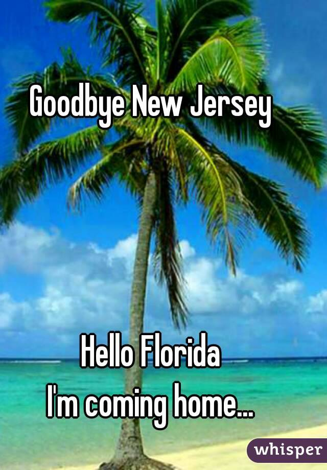 Goodbye New Jersey     Hello Florida I'm coming home...