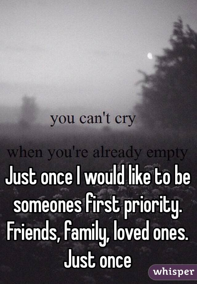 Just once I would like to be someones first priority. Friends, family, loved ones. Just once