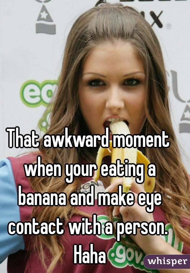 That awkward moment when your eating a banana and make eye contact with a person.  Haha
