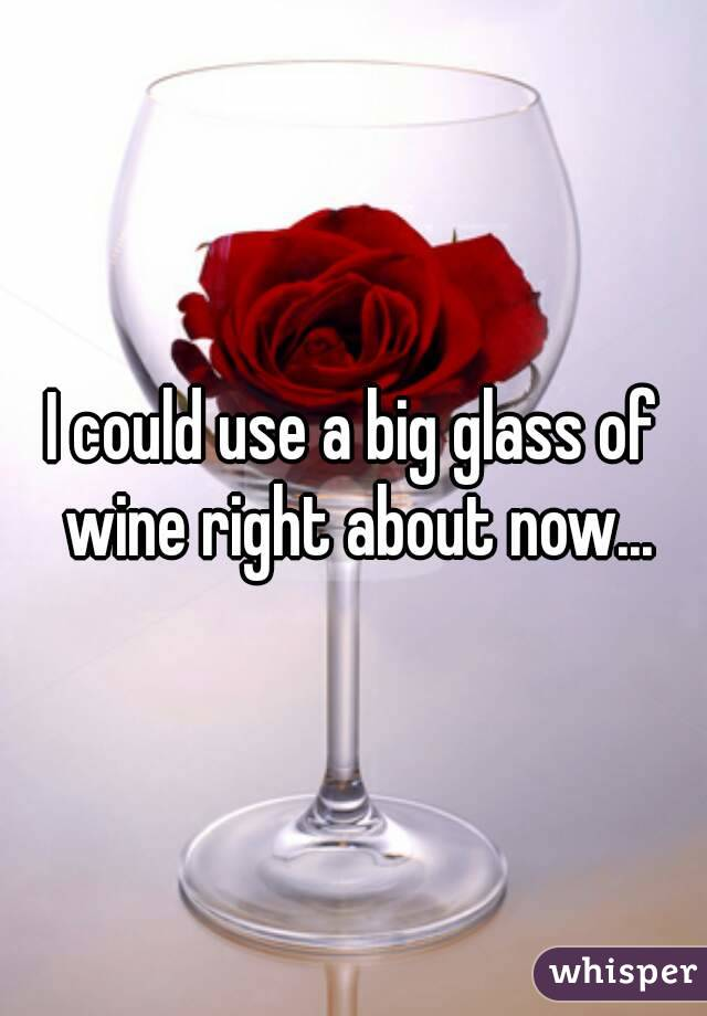 I could use a big glass of wine right about now...