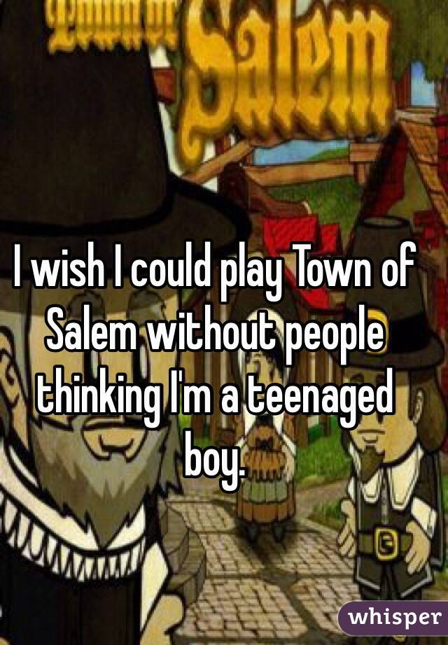 I wish I could play Town of Salem without people thinking I'm a teenaged boy.