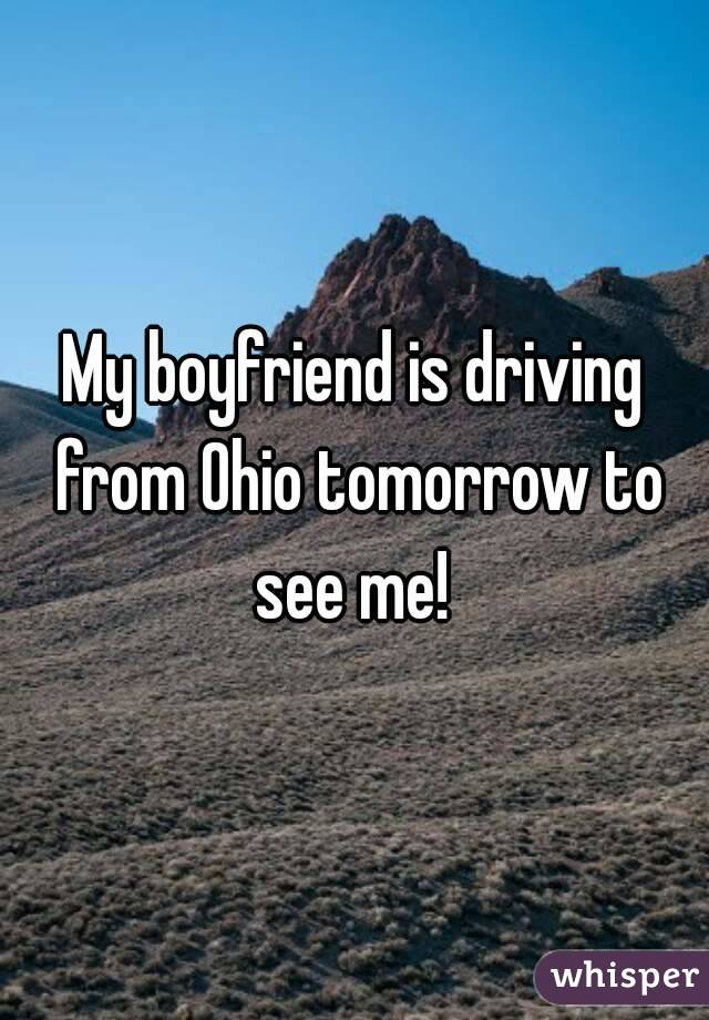 My boyfriend is driving from Ohio tomorrow to see me!