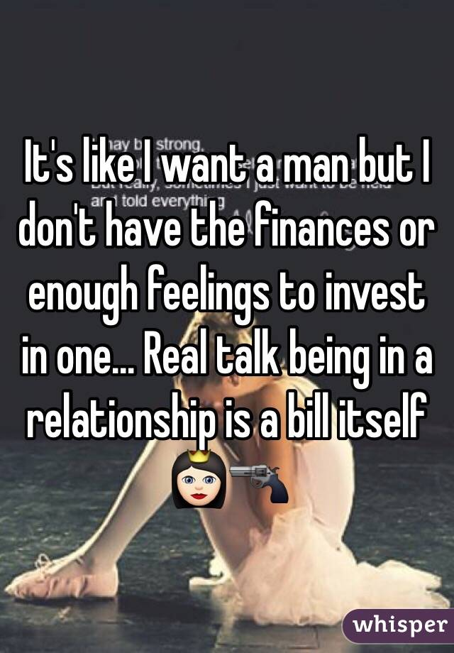 It's like I want a man but I don't have the finances or enough feelings to invest in one... Real talk being in a relationship is a bill itself 👸🏻🔫