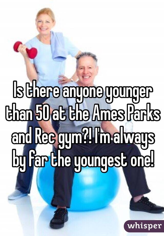 Is there anyone younger than 50 at the Ames Parks and Rec gym?! I'm always by far the youngest one!