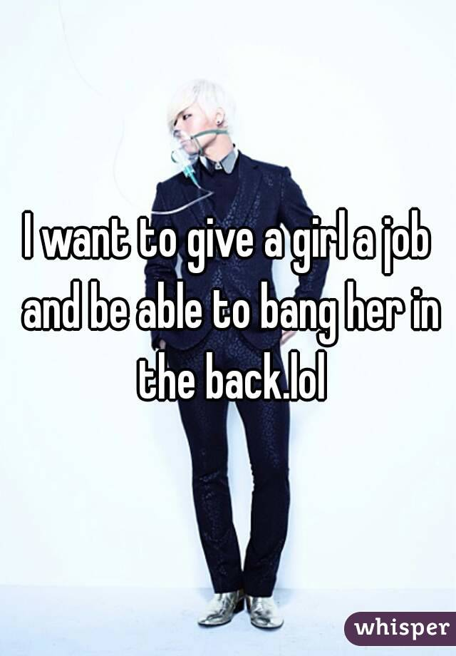 I want to give a girl a job and be able to bang her in the back.lol