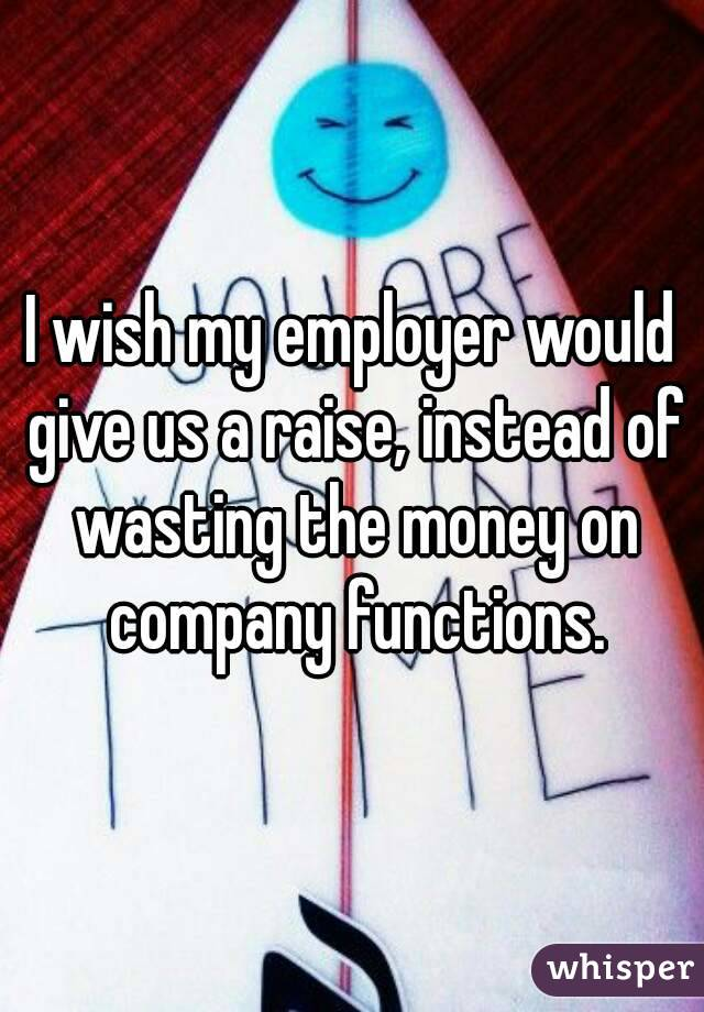 I wish my employer would give us a raise, instead of wasting the money on company functions.