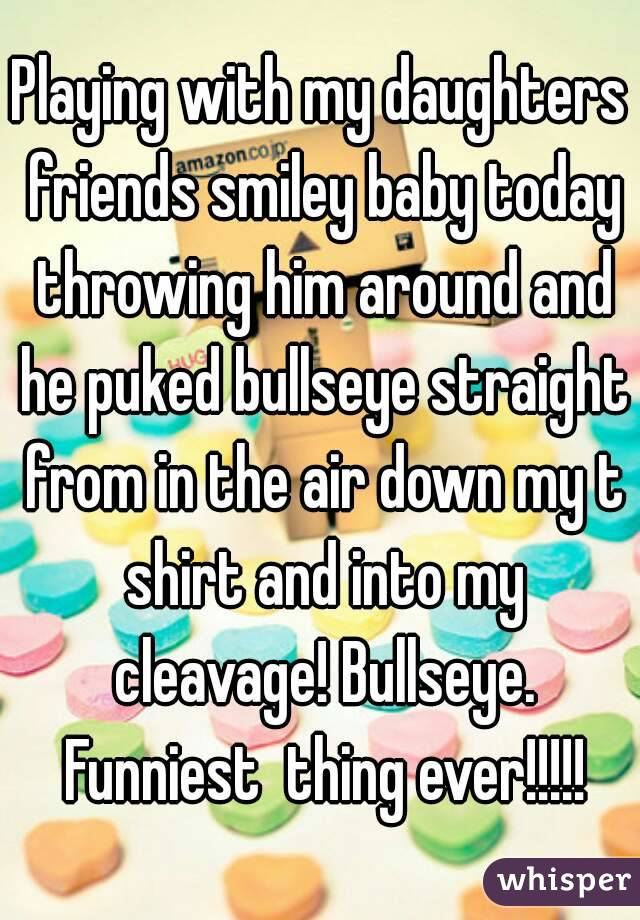 Playing with my daughters friends smiley baby today throwing him around and he puked bullseye straight from in the air down my t shirt and into my cleavage! Bullseye. Funniest  thing ever!!!!!