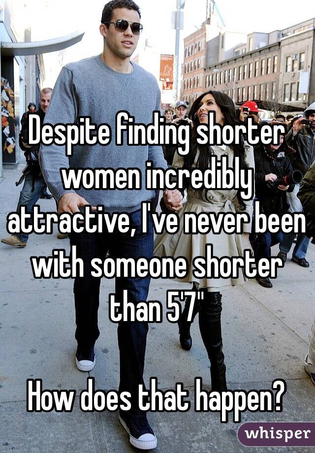 """Despite finding shorter women incredibly attractive, I've never been with someone shorter than 5'7""""  How does that happen?"""