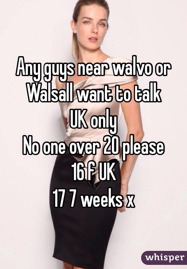 Any guys near walvo or Walsall want to talk  UK only  No one over 20 please  16 f UK  17 7 weeks x