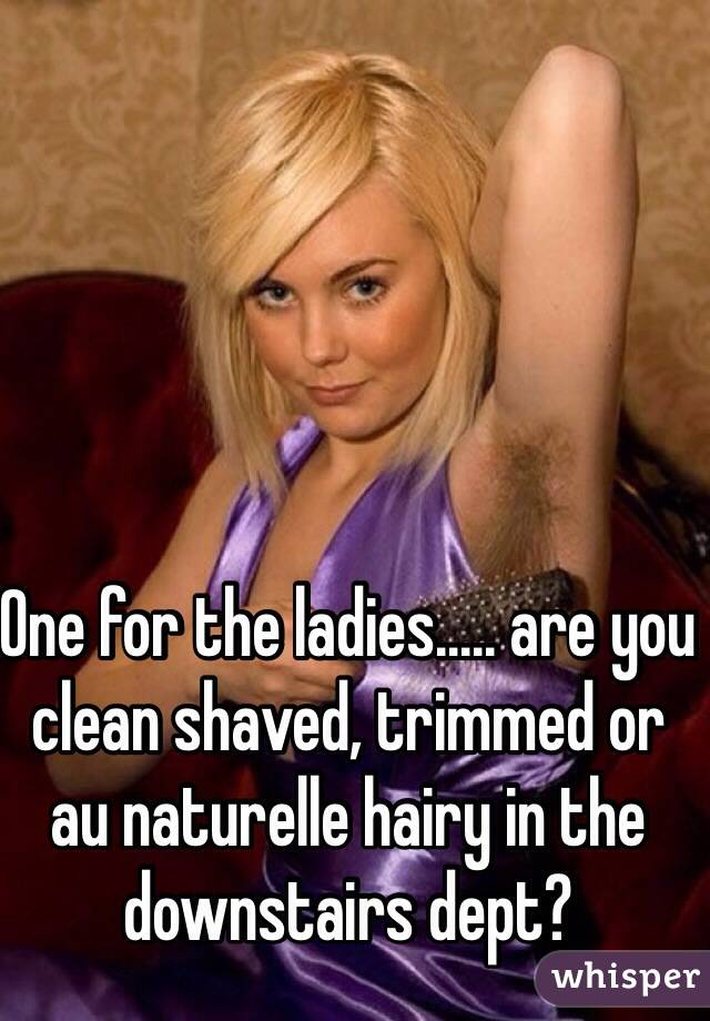 One for the ladies..... are you clean shaved, trimmed or au naturelle hairy in the downstairs dept?