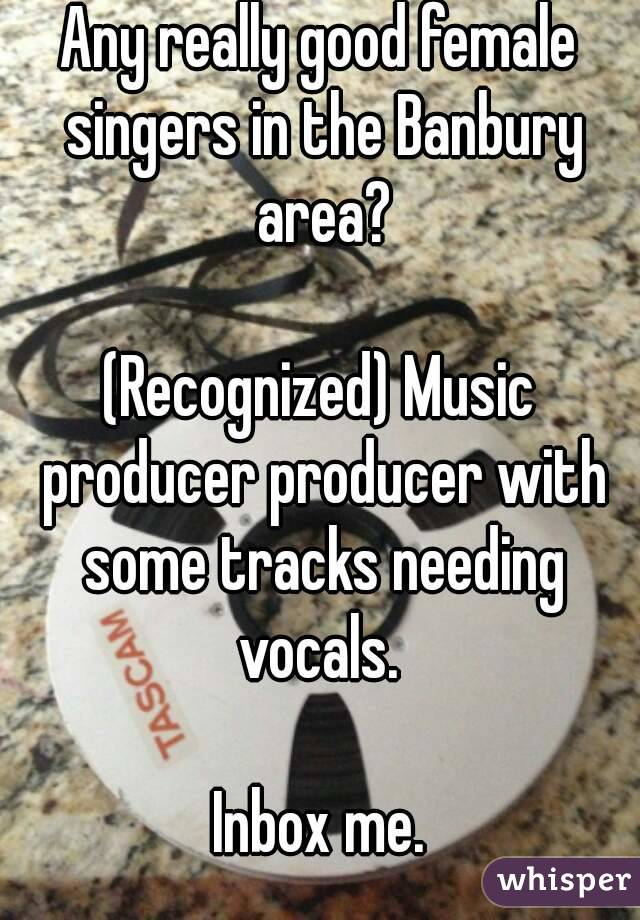 Any really good female singers in the Banbury area?  (Recognized) Music producer producer with some tracks needing vocals.   Inbox me.