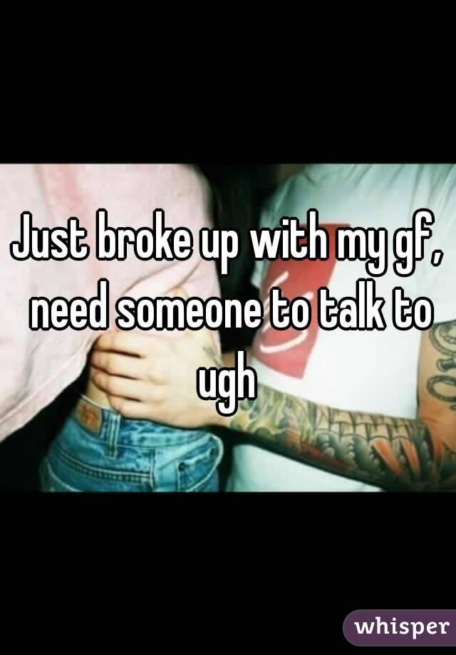 Just broke up with my gf, need someone to talk to ugh