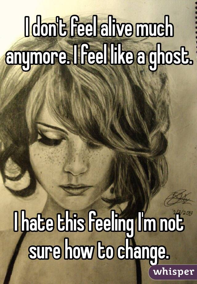 I don't feel alive much anymore. I feel like a ghost.       I hate this feeling I'm not sure how to change.