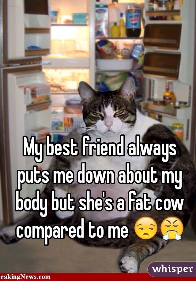 My best friend always puts me down about my body but she's a fat cow compared to me 😒😤