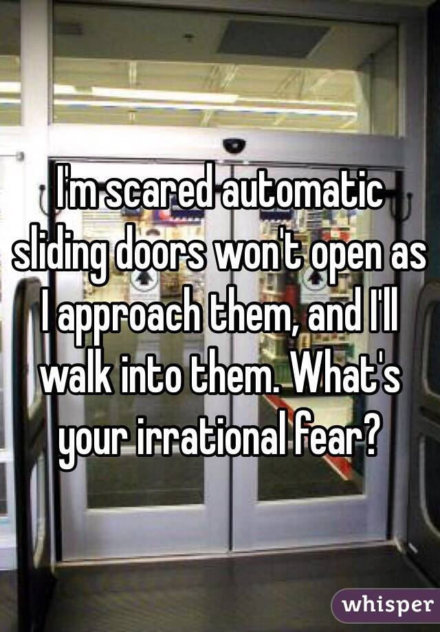 I'm scared automatic sliding doors won't open as I approach them, and I'll walk into them. What's your irrational fear?
